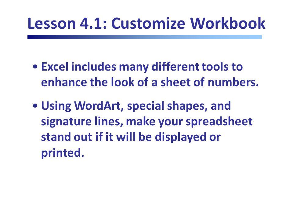 Lesson 4.1: Customize Workbook Excel includes many different tools to enhance the look of a sheet of numbers.