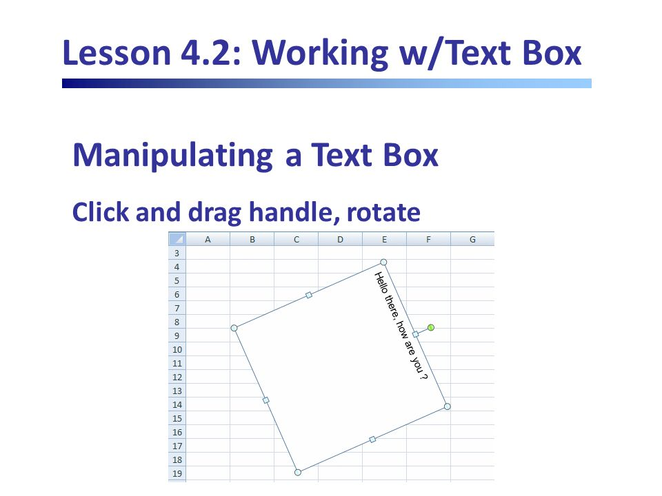 Lesson 4.2: Working w/Text Box Manipulating a Text Box Click and drag handle, rotate