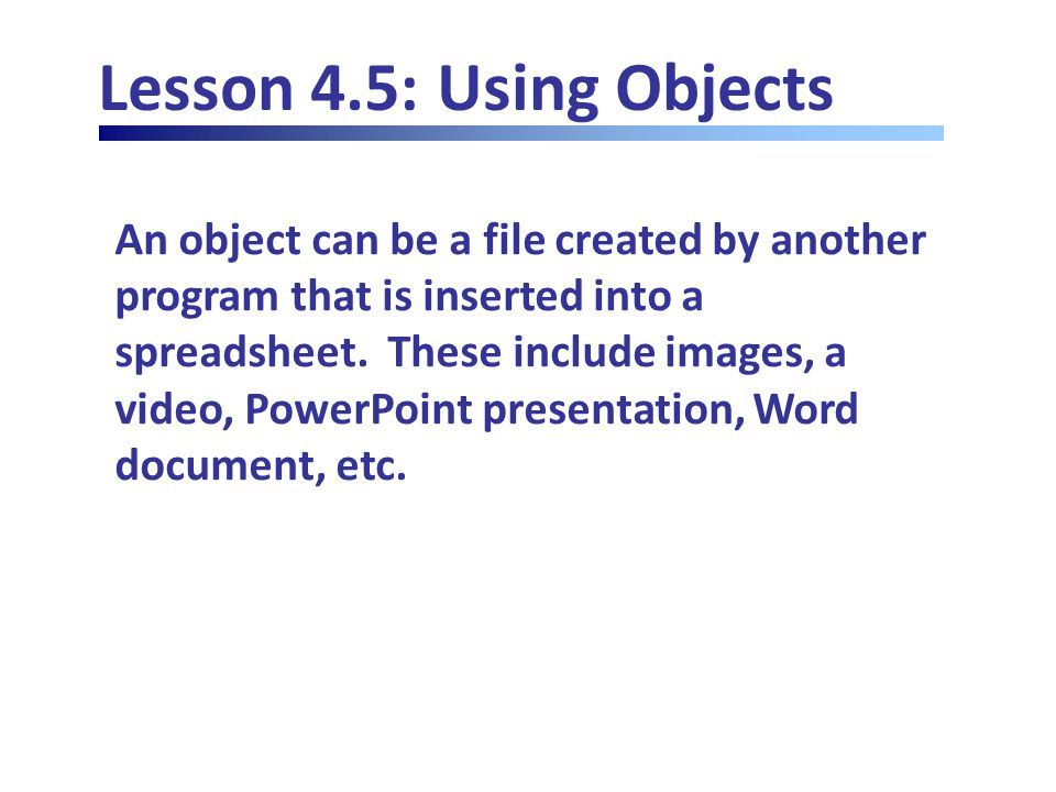 Lesson 4.5: Using Objects An object can be a file created by another program that is inserted into a spreadsheet.