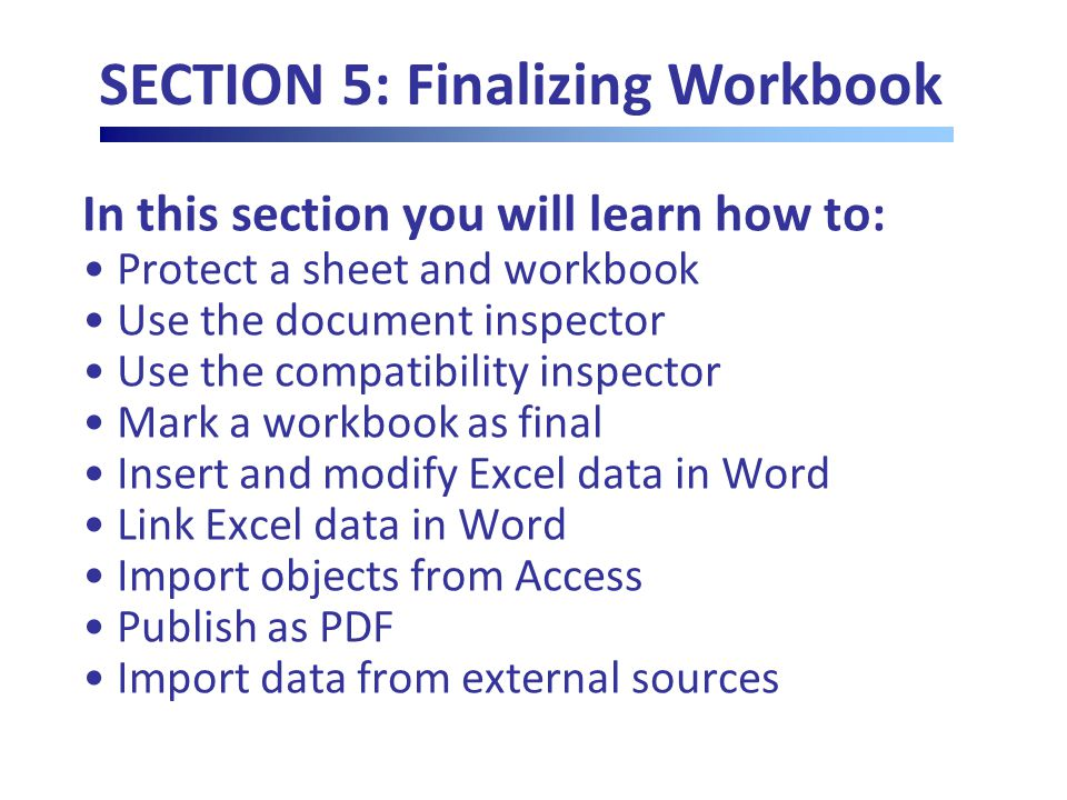 In this section you will learn how to: Protect a sheet and workbook Use the document inspector Use the compatibility inspector Mark a workbook as final Insert and modify Excel data in Word Link Excel data in Word Import objects from Access Publish as PDF Import data from external sources SECTION 5: Finalizing Workbook