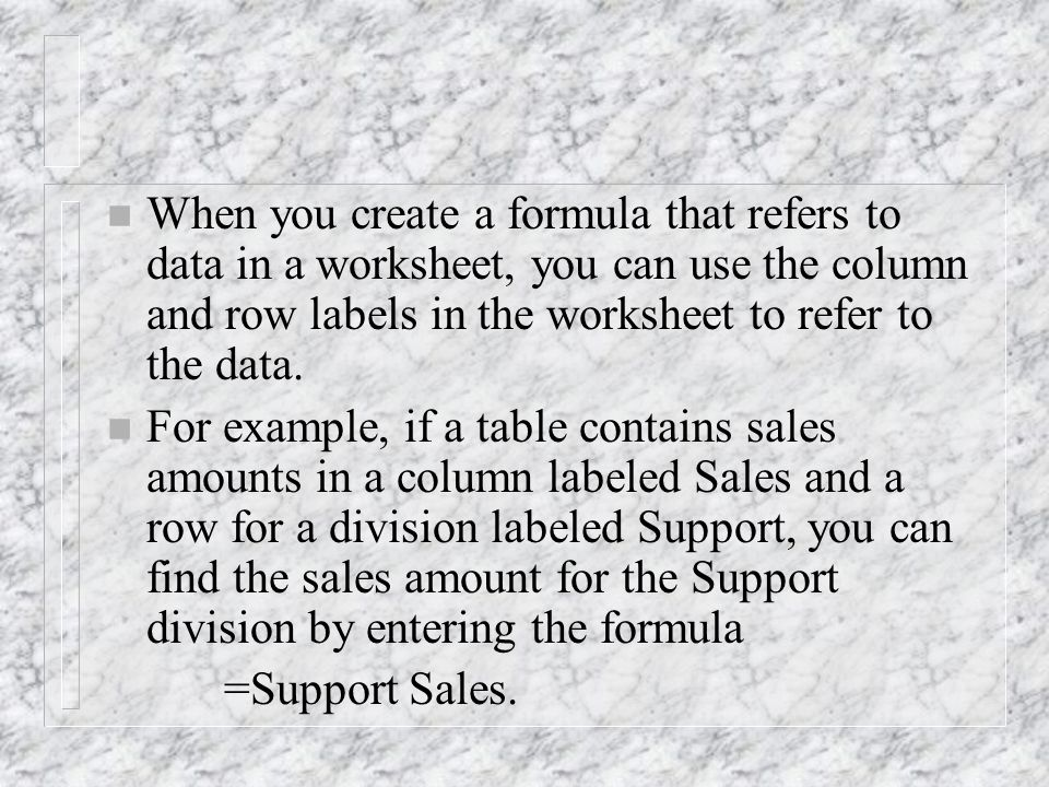 n When you create a formula that refers to data in a worksheet, you can use the column and row labels in the worksheet to refer to the data.