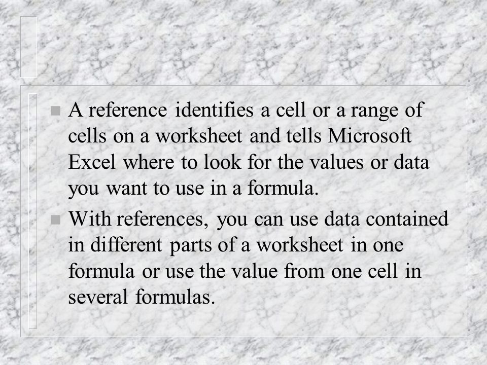 n A reference identifies a cell or a range of cells on a worksheet and tells Microsoft Excel where to look for the values or data you want to use in a formula.