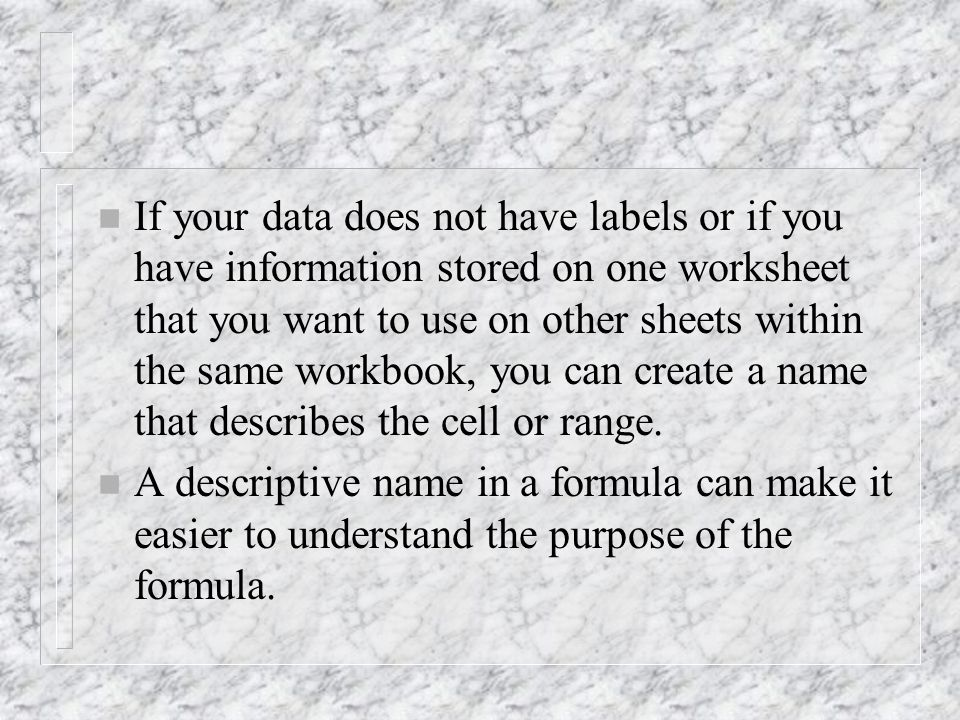n If your data does not have labels or if you have information stored on one worksheet that you want to use on other sheets within the same workbook, you can create a name that describes the cell or range.