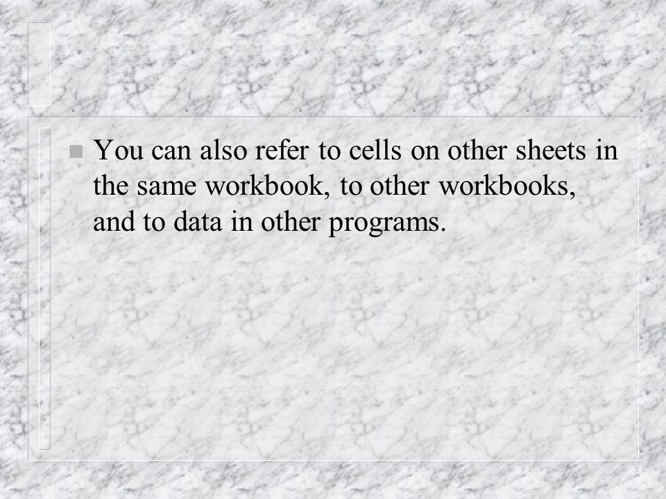 n You can also refer to cells on other sheets in the same workbook, to other workbooks, and to data in other programs.