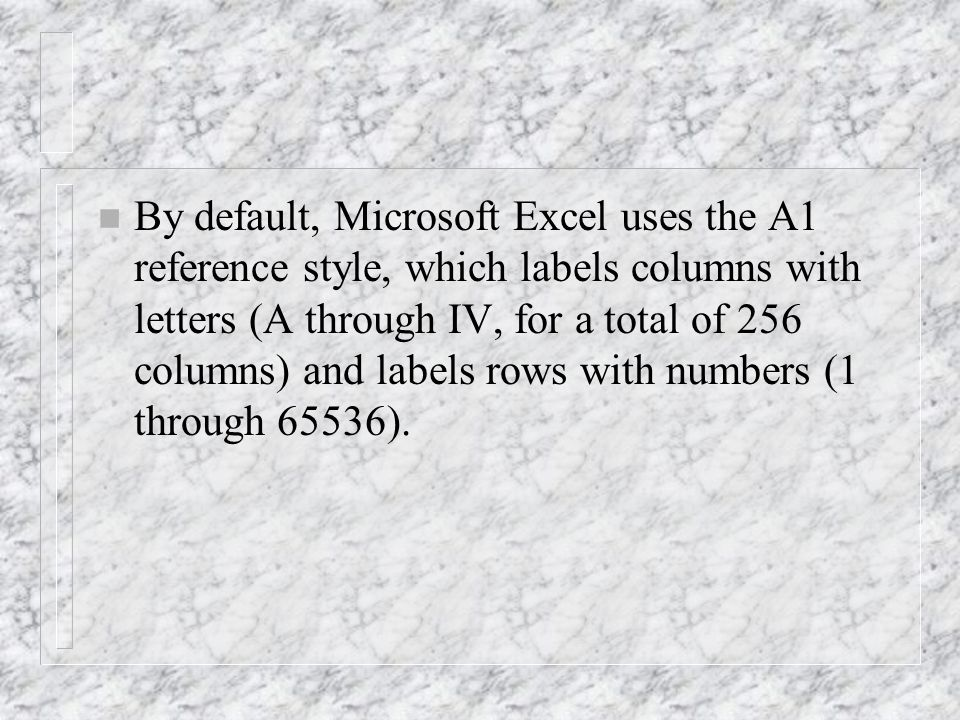 n By default, Microsoft Excel uses the A1 reference style, which labels columns with letters (A through IV, for a total of 256 columns) and labels rows with numbers (1 through 65536).