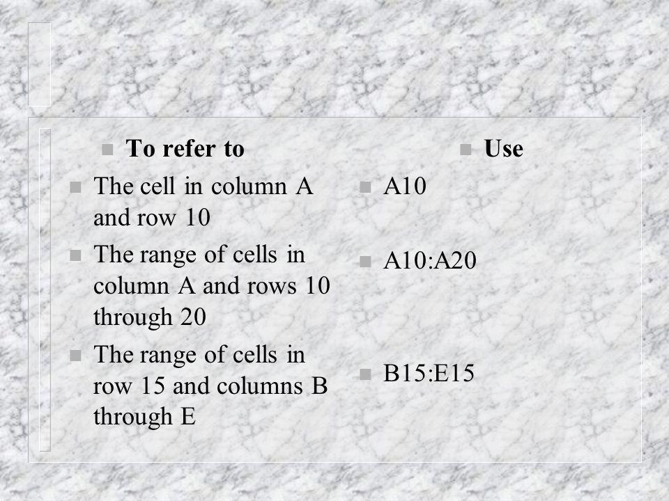 n To refer to n The cell in column A and row 10 n The range of cells in column A and rows 10 through 20 n The range of cells in row 15 and columns B through E n Use n A10 n A10:A20 n B15:E15
