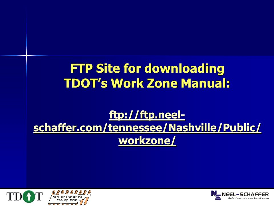 FTP Site for downloading TDOT's Work Zone Manual: ftp://ftp.neel- schaffer.com/tennessee/Nashville/Public/ workzone/ ftp://ftp.neel- schaffer.com/tenn