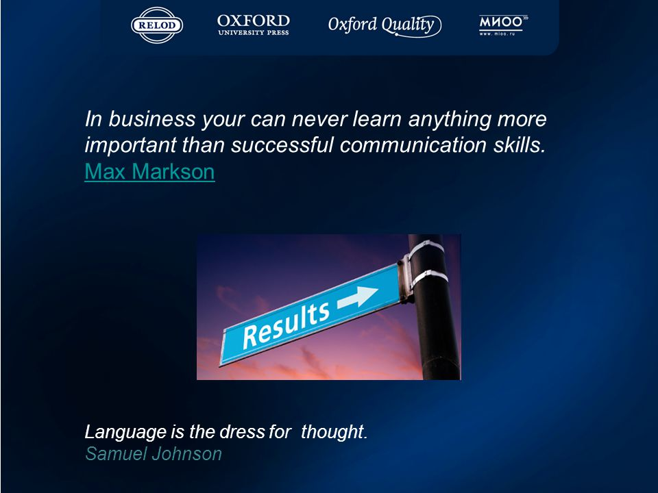 In business your can never learn anything more important than successful communication skills. Max Markson Max Markson Language is the dress for thoug