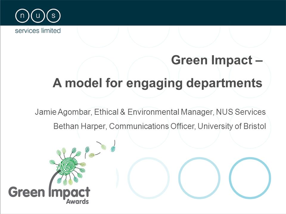 Jamie Agombar, Ethical & Environmental Manager, NUS Services Bethan Harper, Communications Officer, University of Bristol Green Impact – A model for engaging departments