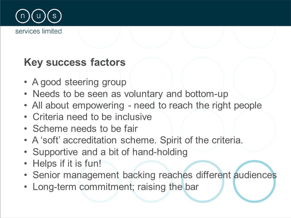 Key success factors A good steering group Needs to be seen as voluntary and bottom-up All about empowering - need to reach the right people Criteria need to be inclusive Scheme needs to be fair A 'soft' accreditation scheme.