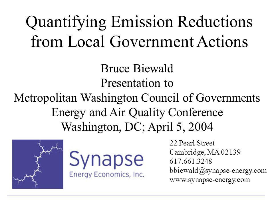 Quantifying Emission Reductions from Local Government Actions Bruce Biewald Presentation to Metropolitan Washington Council of Governments Energy and Air Quality Conference Washington, DC; April 5, 2004 22 Pearl Street Cambridge, MA 02139 617.661.3248 bbiewald@synapse-energy.com www.synapse-energy.com