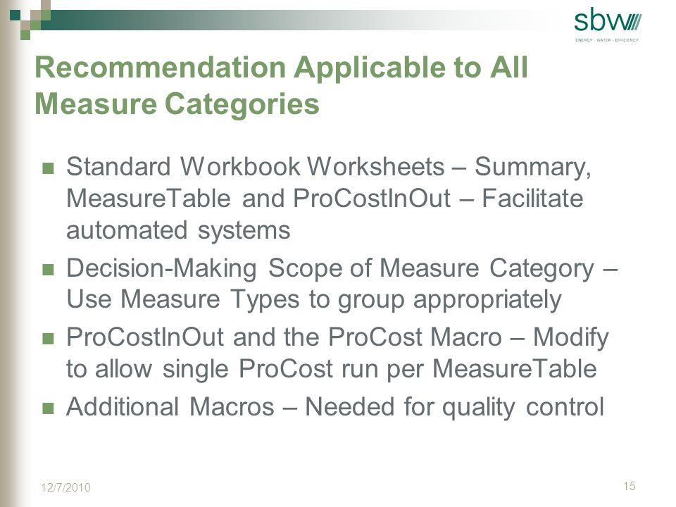 Recommendation Applicable to All Measure Categories Standard Workbook Worksheets – Summary, MeasureTable and ProCostInOut – Facilitate automated systems Decision-Making Scope of Measure Category – Use Measure Types to group appropriately ProCostInOut and the ProCost Macro – Modify to allow single ProCost run per MeasureTable Additional Macros – Needed for quality control 15 12/7/2010