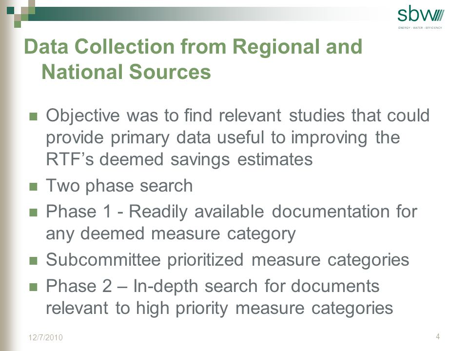 Data Collection from Regional and National Sources Objective was to find relevant studies that could provide primary data useful to improving the RTF's deemed savings estimates Two phase search Phase 1 - Readily available documentation for any deemed measure category Subcommittee prioritized measure categories Phase 2 – In-depth search for documents relevant to high priority measure categories 4 12/7/2010