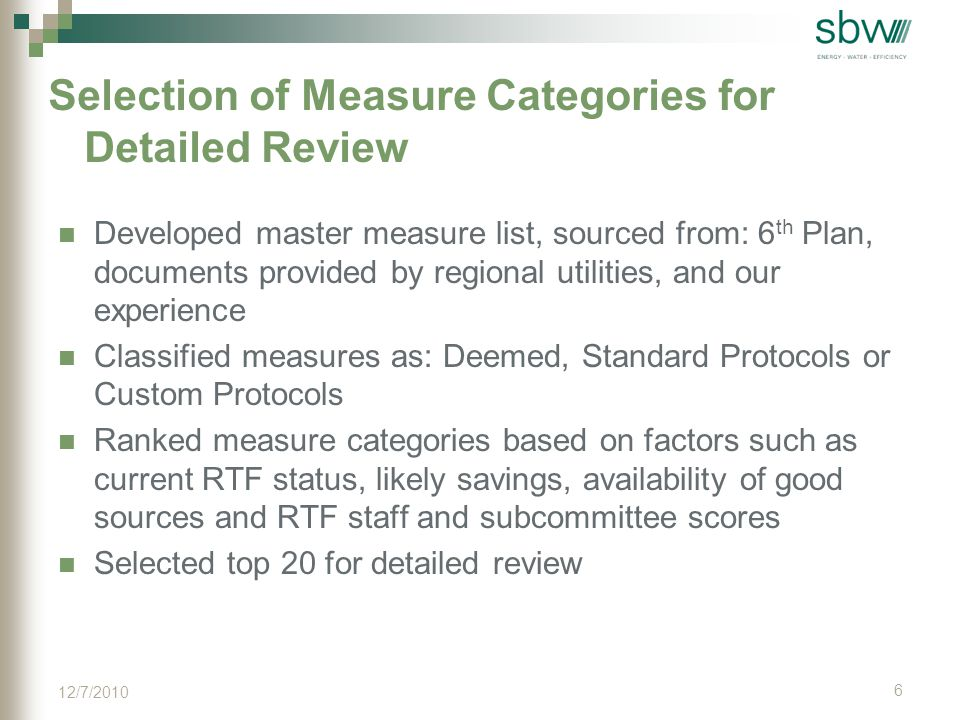 Selection of Measure Categories for Detailed Review Developed master measure list, sourced from: 6 th Plan, documents provided by regional utilities, and our experience Classified measures as: Deemed, Standard Protocols or Custom Protocols Ranked measure categories based on factors such as current RTF status, likely savings, availability of good sources and RTF staff and subcommittee scores Selected top 20 for detailed review 6 12/7/2010