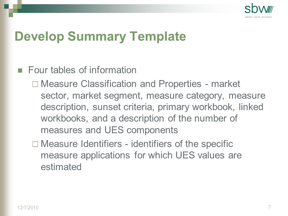 More Develop Summary Template  Constant Parameters - key input parameters whose values do not vary between baseline and efficient case for a measure  Unit Energy Savings (UES) Estimation Method, Parameters and Sources - analysis approach used to derive the UES for each of the UES components for each measure type, baseline and efficient case values, and sources for each 8 12/7/2010