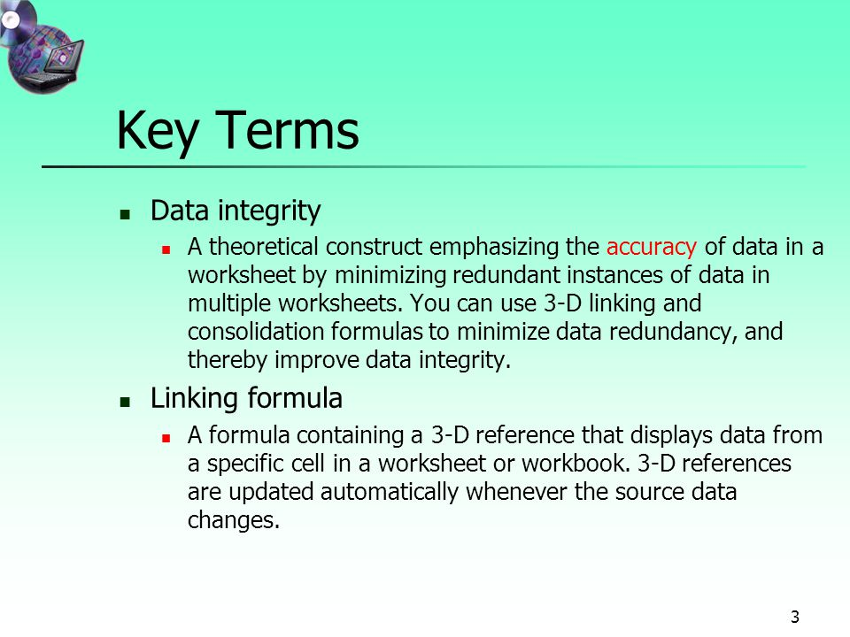 3 Key Terms Data integrity A theoretical construct emphasizing the accuracy of data in a worksheet by minimizing redundant instances of data in multiple worksheets.