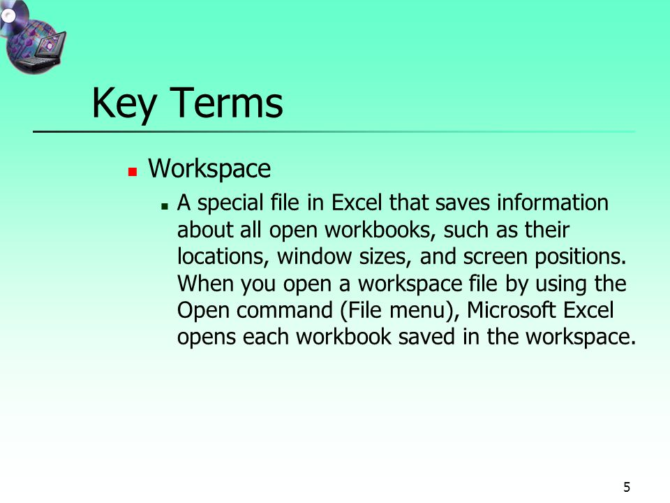 5 Key Terms Workspace A special file in Excel that saves information about all open workbooks, such as their locations, window sizes, and screen positions.