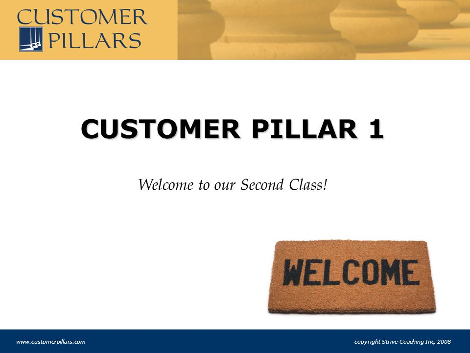 CUSTOMER PILLAR 1 Welcome to our Second Class! www.customerpillars.com copyright Strive Coaching Inc, 2008