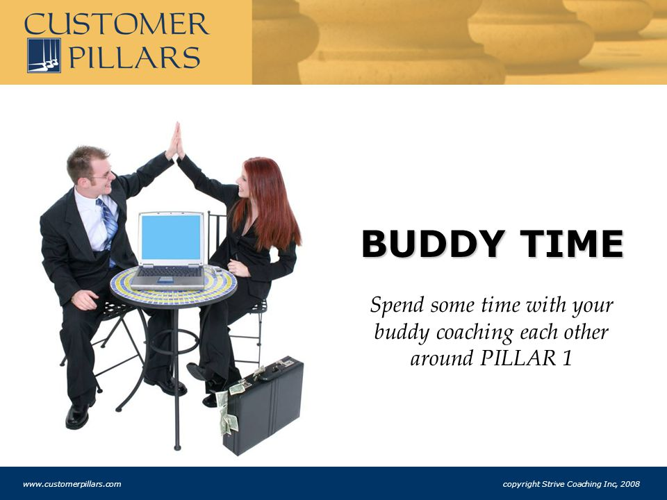 BUDDY TIME Spend some time with your buddy coaching each other around PILLAR 1 www.customerpillars.com copyright Strive Coaching Inc, 2008