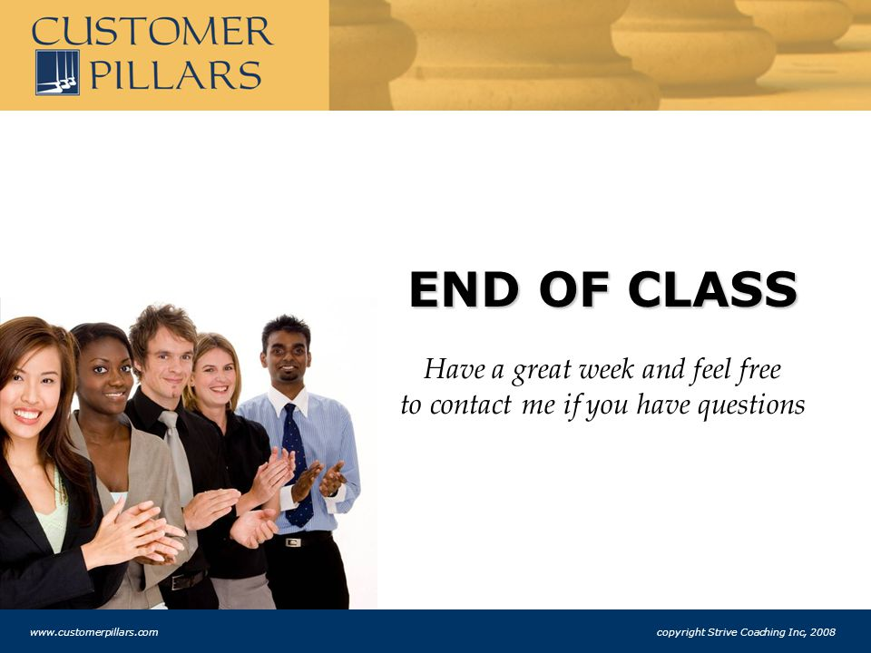 END OF CLASS Have a great week and feel free to contact me if you have questions www.customerpillars.com copyright Strive Coaching Inc, 2008
