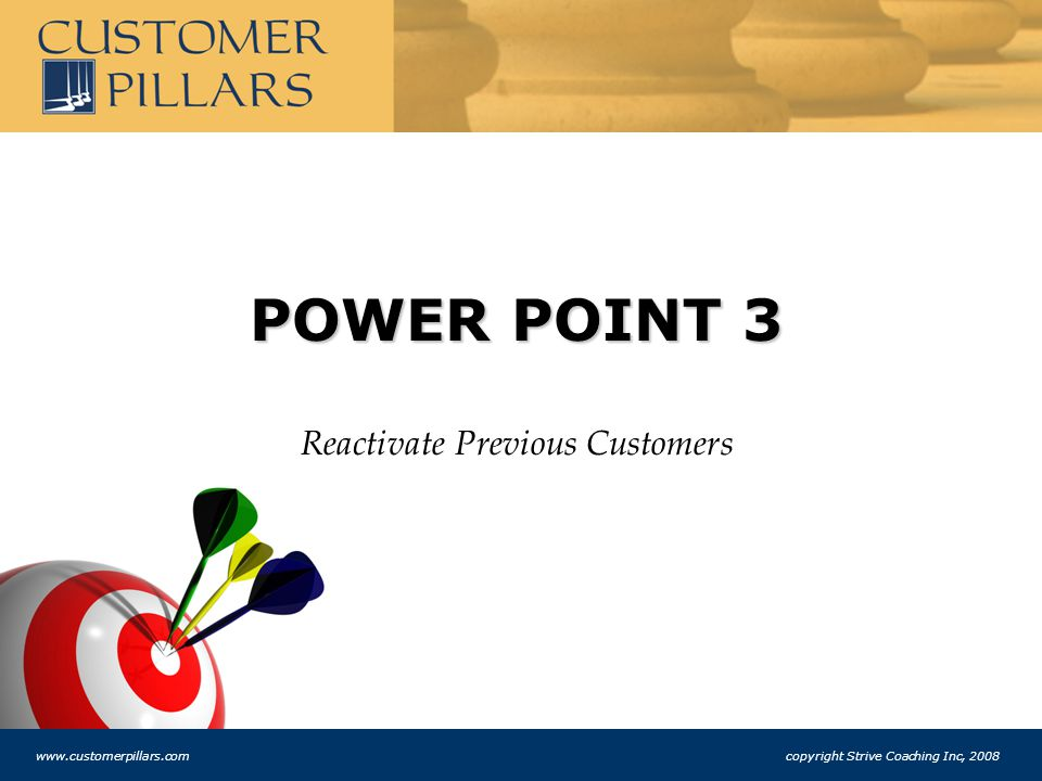 POWER POINT 3 Reactivate Previous Customers www.customerpillars.com copyright Strive Coaching Inc, 2008