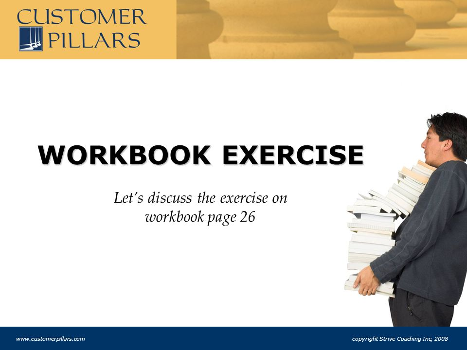 WORKBOOK EXERCISE Let's discuss the exercise on workbook page 26 www.customerpillars.com copyright Strive Coaching Inc, 2008