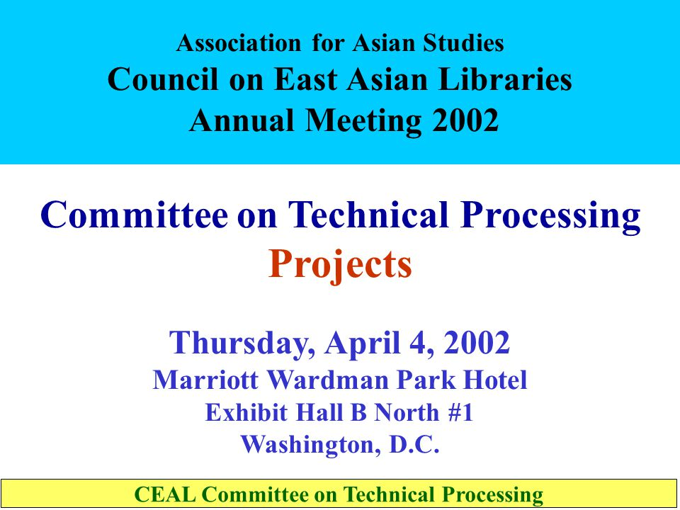 Association for Asian Studies Council on East Asian Libraries Annual Meeting 2002 Committee on Technical Processing Projects Thursday, April 4, 2002 Marriott Wardman Park Hotel Exhibit Hall B North #1 Washington, D.C.