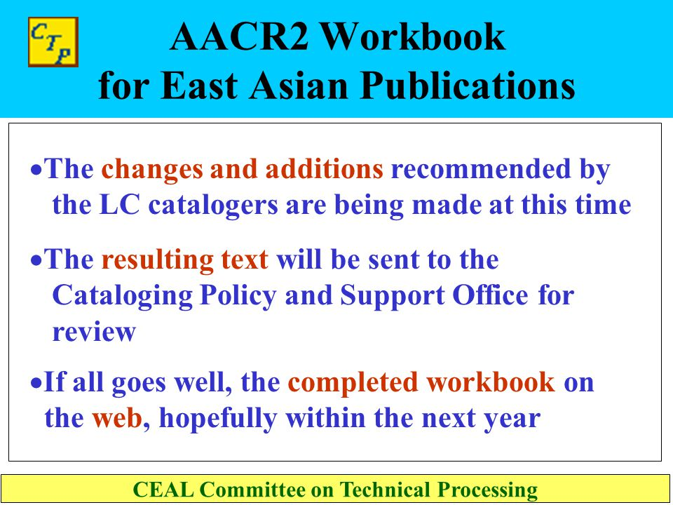 AACR2 Workbook for East Asian Publications CEAL Committee on Technical Processing  The CJK workbook draft has been fully reviewed by Korean and Japan