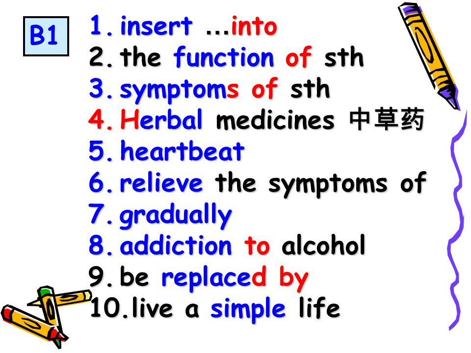 1.insert … into 2.the function of sth 3.symptoms of sth 4.Herbal medicines 中草药 5.heartbeat 6.relieve the symptoms of 7.gradually 8.addiction to alcohol 9.be replaced by 10.live a simple life B1