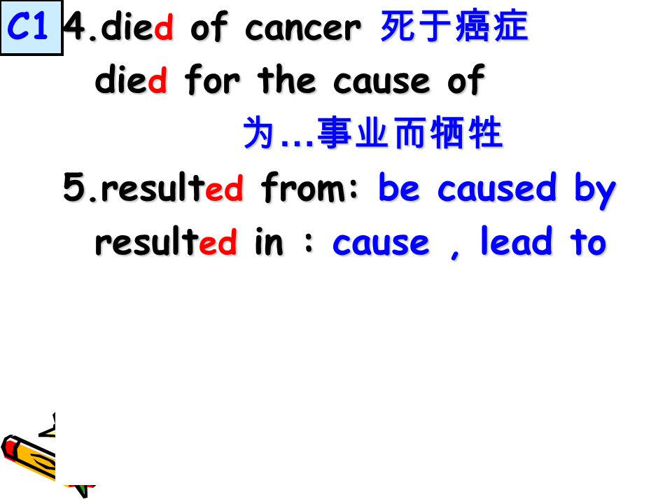 4.die d of cancer 死于癌症 die d for the cause of die d for the cause of 为 … 事业而牺牲 为 … 事业而牺牲 5.result ed from: be caused by result ed in : cause, lead to result ed in : cause, lead to C1