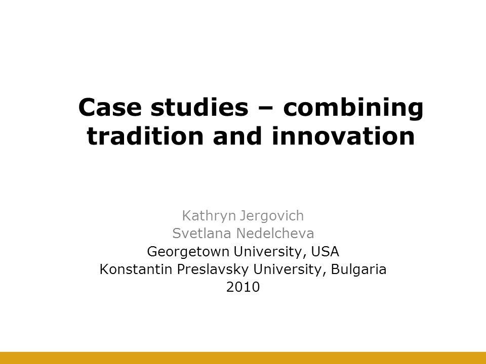 Case studies – combining tradition and innovation Kathryn Jergovich Svetlana Nedelcheva Georgetown University, USA Konstantin Preslavsky University, Bulgaria 2010