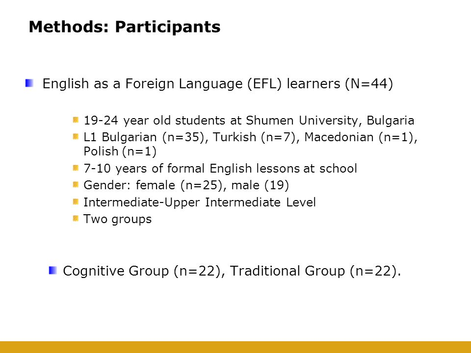 Methods: Participants English as a Foreign Language (EFL) learners (N=44) 19-24 year old students at Shumen University, Bulgaria L1 Bulgarian (n=35), Turkish (n=7), Macedonian (n=1), Polish (n=1) 7-10 years of formal English lessons at school Gender: female (n=25), male (19) Intermediate-Upper Intermediate Level Two groups Cognitive Group (n=22), Traditional Group (n=22).