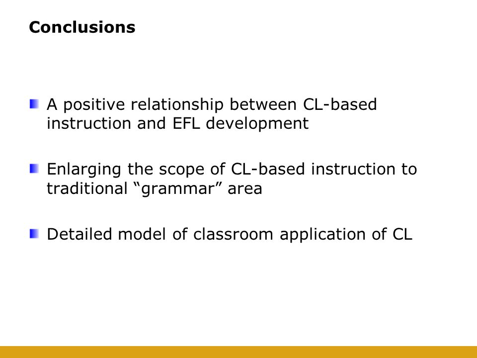 Conclusions A positive relationship between CL-based instruction and EFL development Enlarging the scope of CL-based instruction to traditional grammar area Detailed model of classroom application of CL