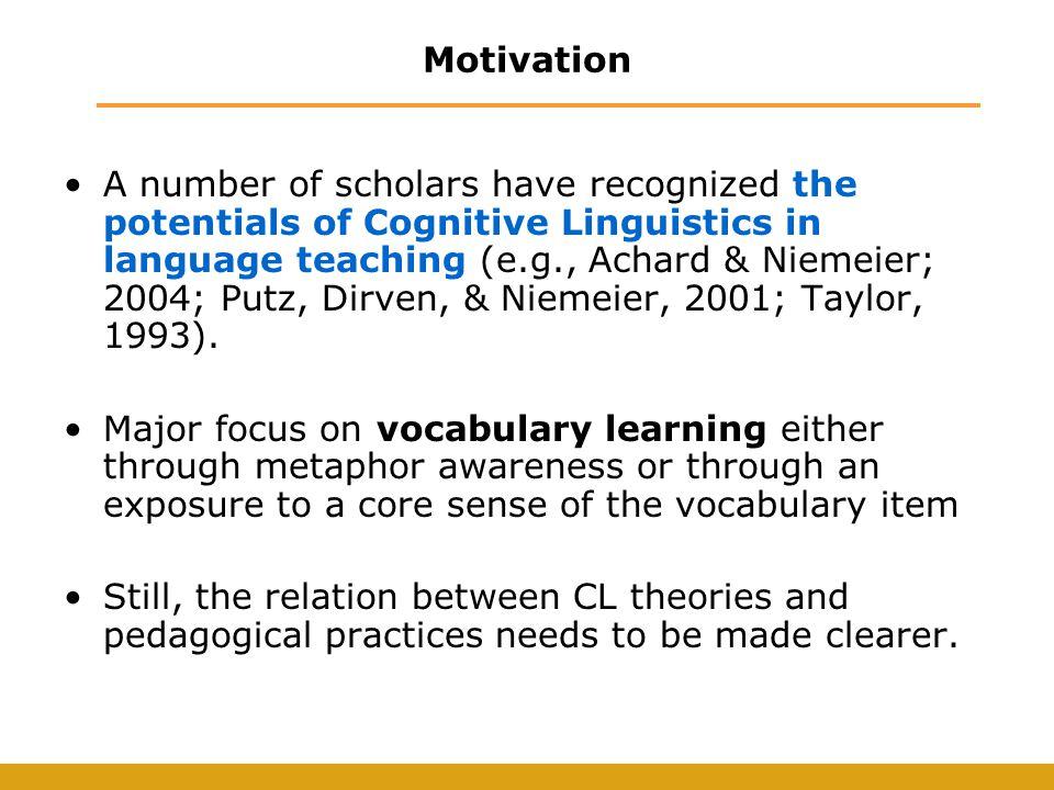 Motivation A number of scholars have recognized the potentials of Cognitive Linguistics in language teaching (e.g., Achard & Niemeier; 2004; Putz, Dirven, & Niemeier, 2001; Taylor, 1993).