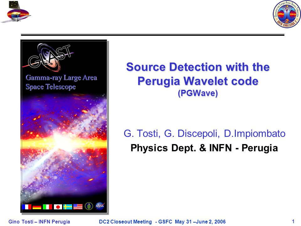 Gino Tosti – INFN Perugia1DC2 Closeout Meeting - GSFC May 31 –June 2, 2006 Source Detection with the Perugia Wavelet code (PGWave) Gamma-ray Large Are
