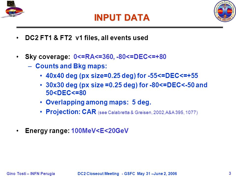 Gino Tosti – INFN Perugia3DC2 Closeout Meeting - GSFC May 31 –June 2, 2006 INPUT DATA DC2 FT1 & FT2 v1 files, all events used Sky coverage: 0<=RA<=360