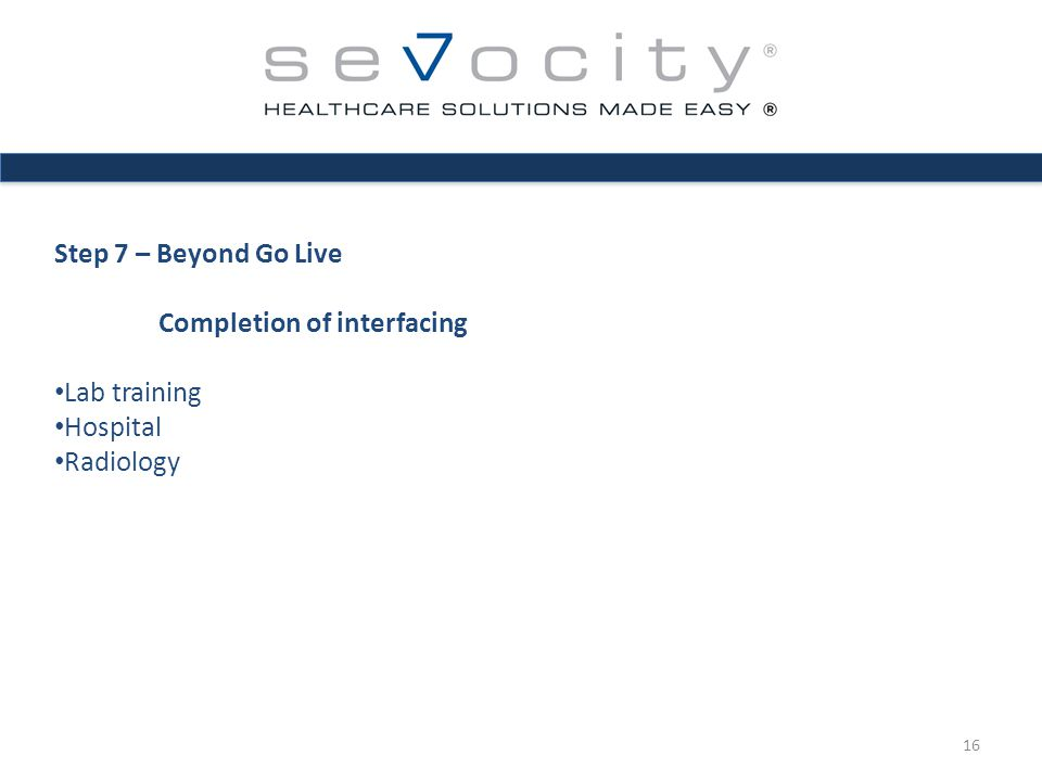 Step 7 – Beyond Go Live Completion of interfacing Lab training Hospital Radiology 16