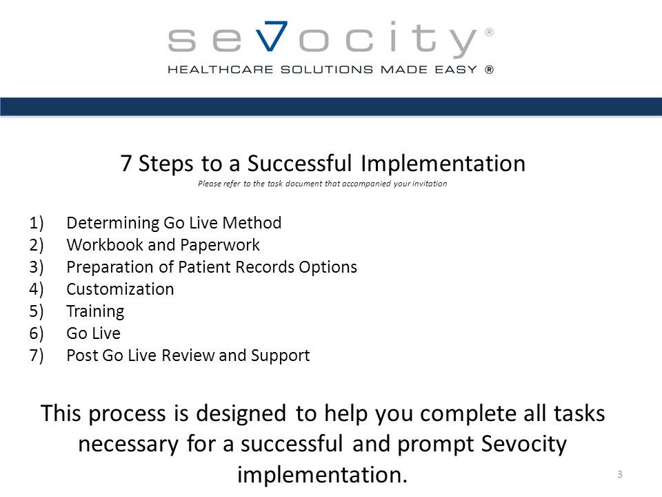 Step 1 - Choosing Your Go Live Method – Options to Consider: Big Bang – Document 100% of patients using Sevocity as of your go live date Faster to 100% Should reduce patient load initially 4