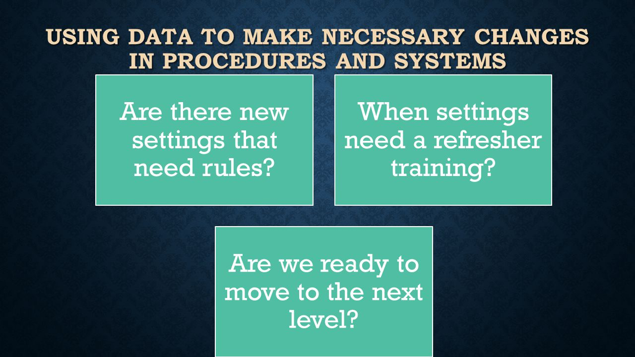 USING DATA TO MAKE NECESSARY CHANGES IN PROCEDURES AND SYSTEMS Are there new settings that need rules.