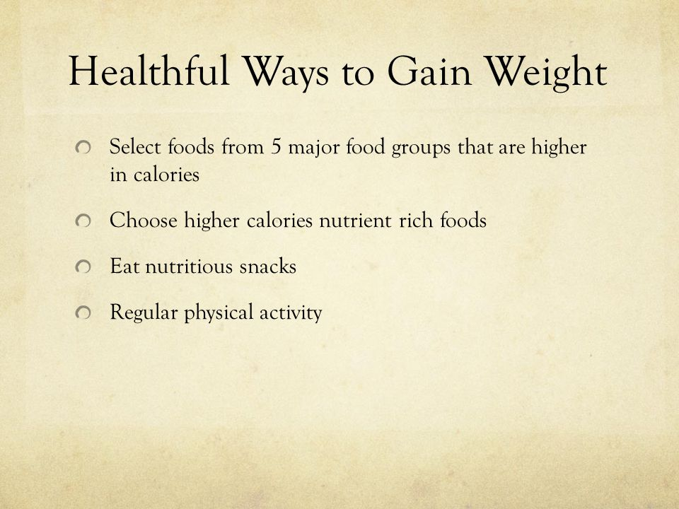 Healthful Ways to Gain Weight Select foods from 5 major food groups that are higher in calories Choose higher calories nutrient rich foods Eat nutriti