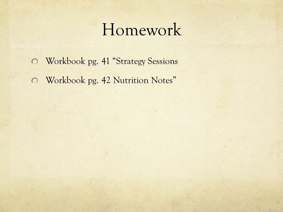 "Homework Workbook pg. 41 ""Strategy Sessions Workbook pg. 42 Nutrition Notes"""