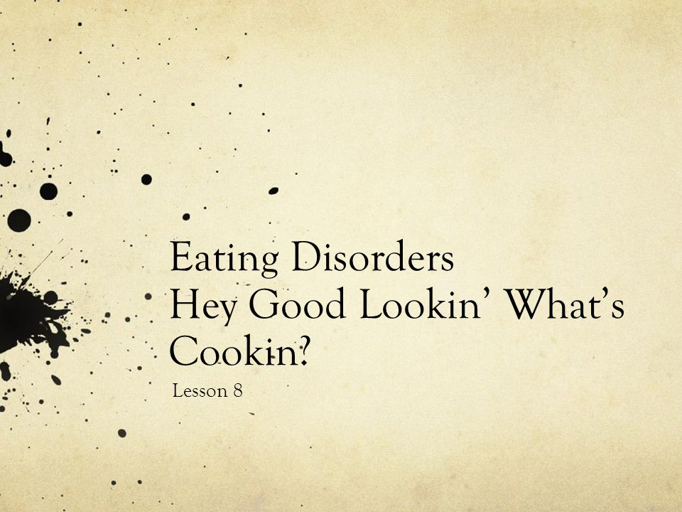 Eating Disorders Hey Good Lookin' What's Cookin? Lesson 8
