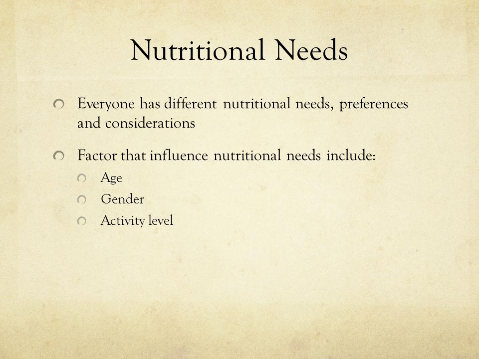 Nutritional Needs Everyone has different nutritional needs, preferences and considerations Factor that influence nutritional needs include: Age Gender