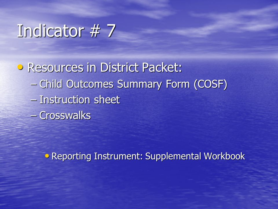 Indicator # 7 Resources in District Packet: Resources in District Packet: –Child Outcomes Summary Form (COSF) –Instruction sheet –Crosswalks Reporting Instrument: Supplemental Workbook Reporting Instrument: Supplemental Workbook