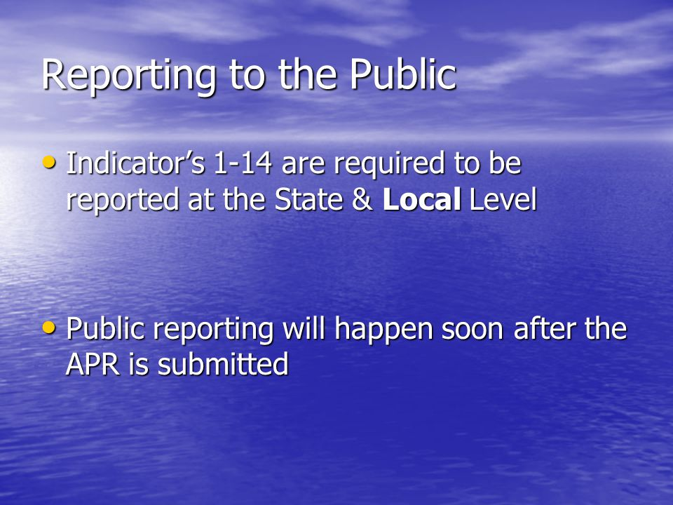 Reporting to the Public Indicator's 1-14 are required to be reported at the State & Local Level Indicator's 1-14 are required to be reported at the State & Local Level Public reporting will happen soon after the APR is submitted Public reporting will happen soon after the APR is submitted
