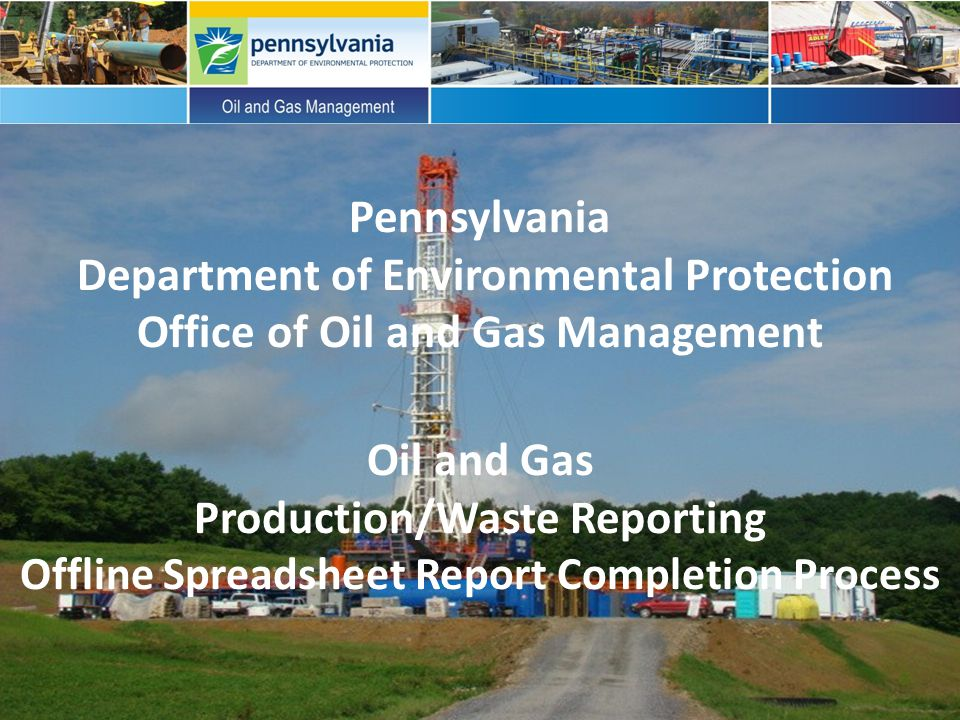 Pennsylvania Department of Environmental Protection Office of Oil and Gas Management Oil and Gas Production/Waste Reporting Offline Spreadsheet Report Completion Process