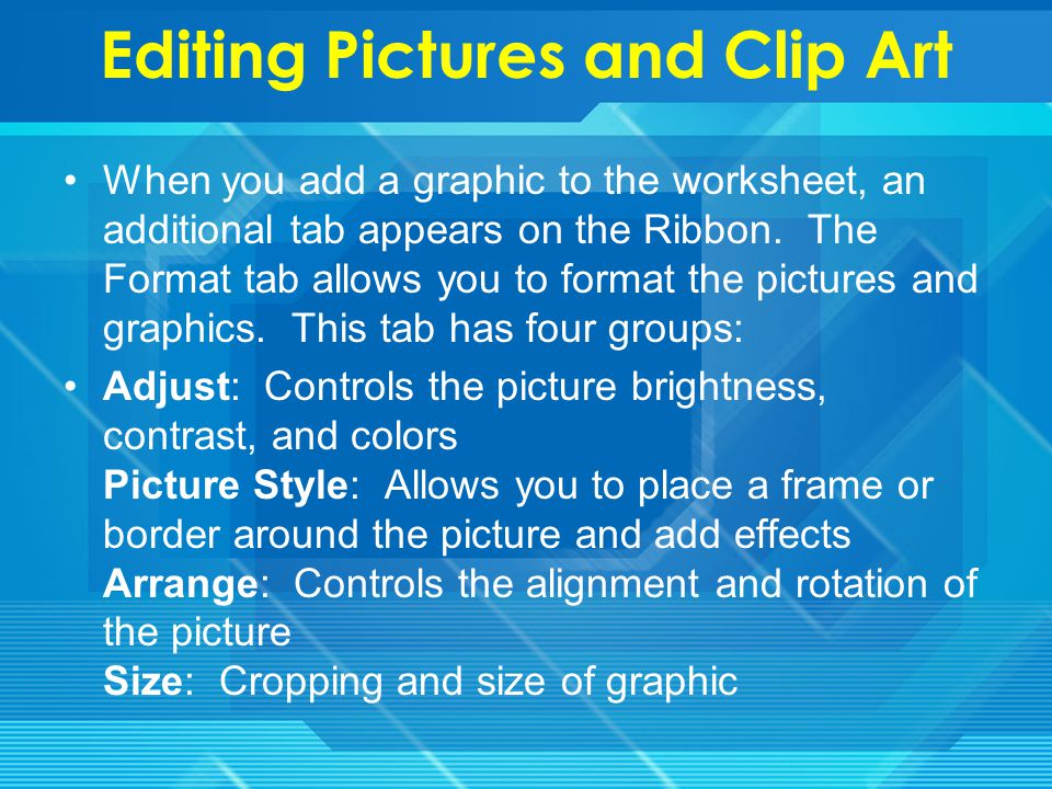 Adding Clip Art To add Clip Art: Click the Insert tab Click the Clip Art button Search for the clip art using the search Clip Art dialog box Click the clip art To move the graphic, click it and drag it to where you want it