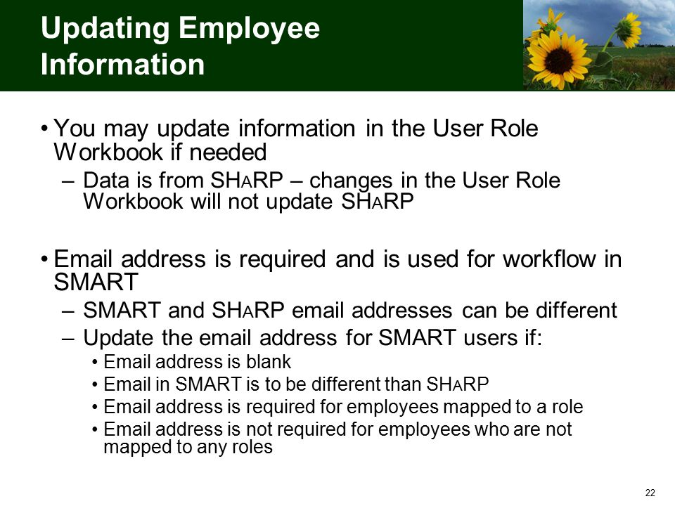 22 Updating Employee Information You may update information in the User Role Workbook if needed –Data is from SH A RP – changes in the User Role Workbook will not update SH A RP Email address is required and is used for workflow in SMART –SMART and SH A RP email addresses can be different –Update the email address for SMART users if: Email address is blank Email in SMART is to be different than SH A RP Email address is required for employees mapped to a role Email address is not required for employees who are not mapped to any roles