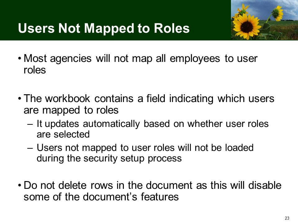 23 Users Not Mapped to Roles Most agencies will not map all employees to user roles The workbook contains a field indicating which users are mapped to roles –It updates automatically based on whether user roles are selected –Users not mapped to user roles will not be loaded during the security setup process Do not delete rows in the document as this will disable some of the document's features
