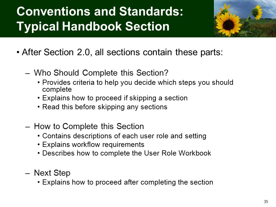 35 Conventions and Standards: Typical Handbook Section After Section 2.0, all sections contain these parts: –Who Should Complete this Section.